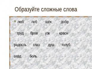Образуйте сложные слова люб лоб щёк добр труд бров узк красн радость глаз душ го