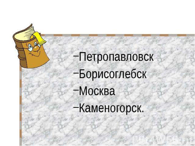 Петропавловск Петропавловск Борисоглебск Москва Каменогорск.