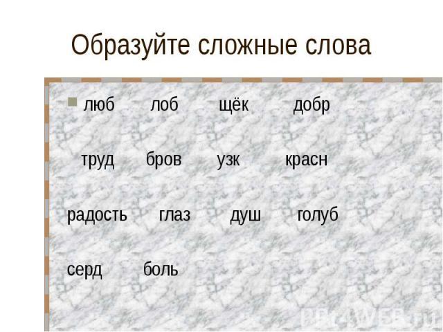 Образуйте сложные слова люб лоб щёк добр труд бров узк красн радость глаз душ голуб серд боль