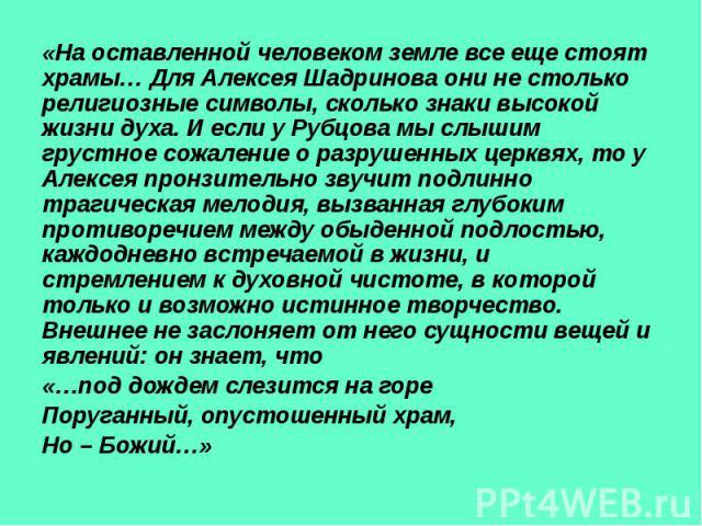 «На оставленной человеком земле все еще стоят храмы… Для Алексея Шадринова они не столько религиозные символы, сколько знаки высокой жизни духа. И если у Рубцова мы слышим грустное сожаление о разрушенных церквях, то у Алексея пронзительно звучит по…