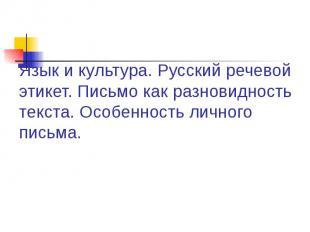 Язык и культура. Русский речевой этикет. Письмо как разновидность текста. Особен