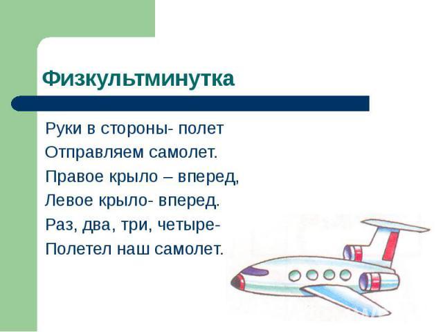 Физкультминутка Руки в стороны- полет Отправляем самолет. Правое крыло – вперед, Левое крыло- вперед. Раз, два, три, четыре- Полетел наш самолет.