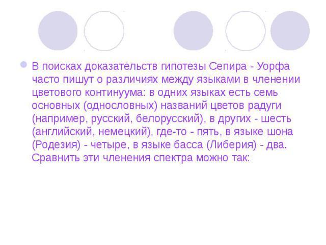 В поисках доказательств гипотезы Сепира - Уорфа часто пишут о различиях между языками в членении цветового континуума: в одних языках есть семь основных (однословных) названий цветов радуги (например, русский, белорусский), в других - шесть (английс…