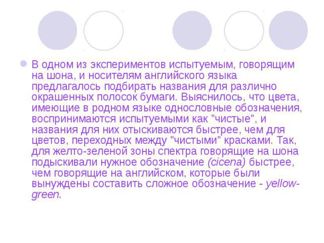 В одном из экспериментов испытуемым, говорящим на шона, и носителям английского языка предлагалось подбирать названия для различно окрашенных полосок бумаги. Выяснилось, что цвета, имеющие в родном языке однословные обозначения, воспринимаются испыт…