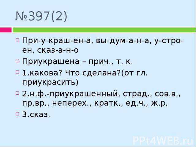№397(2) При-у-краш-ен-а, вы-дум-а-н-а, у-стро-ен, сказ-а-н-о Приукрашена – прич., т. к. 1.какова? Что сделана?(от гл. приукрасить) 2.н.ф.-приукрашенный, страд., сов.в., пр.вр., неперех., кратк., ед.ч., ж.р. 3.сказ.