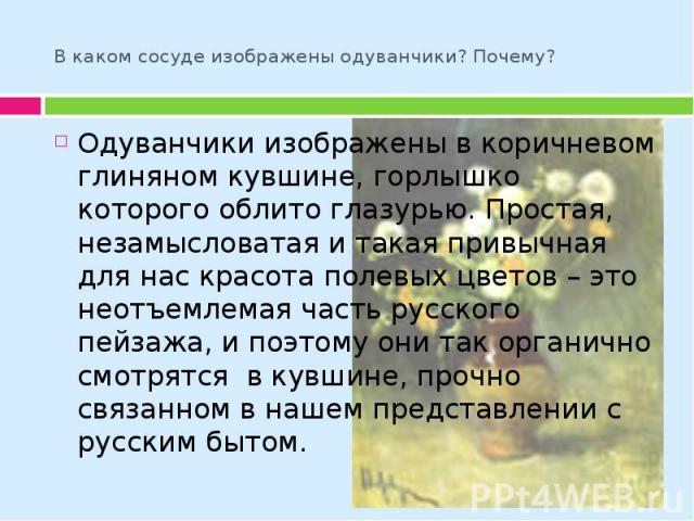 В каком сосуде изображены одуванчики? Почему? Одуванчики изображены в коричневом глиняном кувшине, горлышко которого облито глазурью. Простая, незамысловатая и такая привычная для нас красота полевых цветов – это неотъемлемая часть русского пейзажа,…
