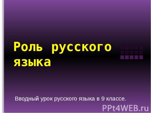 Роль русского языка Вводный урок русского языка в 9 классе.