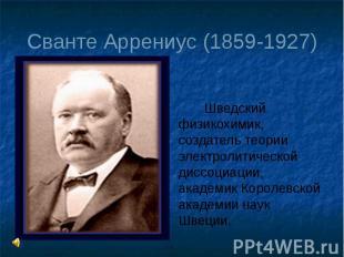 Сванте Аррениус (1859-1927) Шведский физикохимик, создатель теории электролитиче