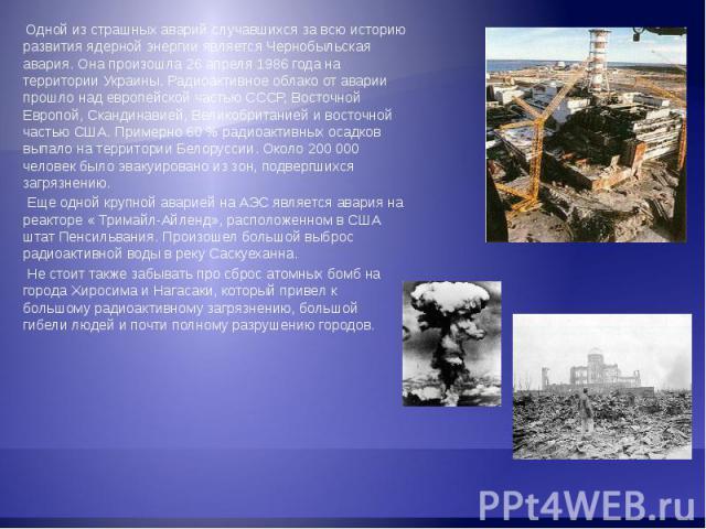 Одной из страшных аварий случавшихся за всю историю развития ядерной энергии является Чернобыльская авария. Она произошла 26 апреля 1986 года на территории Украины. Радиоактивное облако от аварии прошло над европейской частью СССР, Восточной Европой…