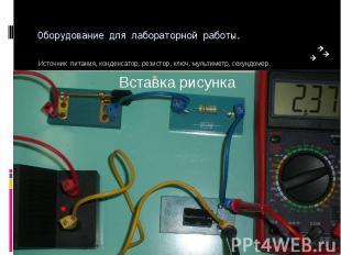 Оборудование для лабораторной работы. Источник питания, конденсатор, резистор, к