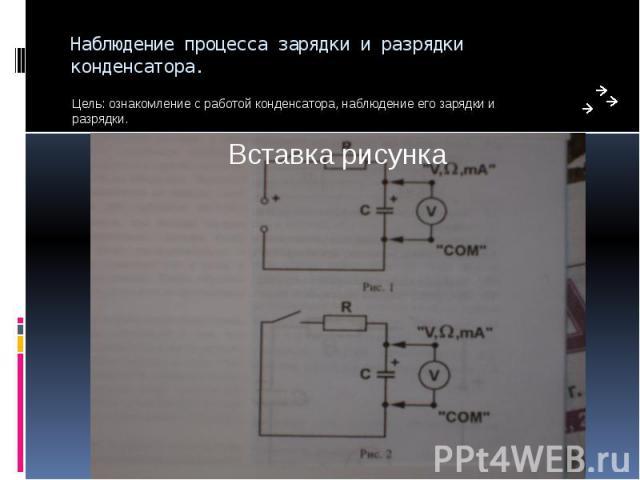 Наблюдение процесса зарядки и разрядки конденсатора. Цель: ознакомление с работой конденсатора, наблюдение его зарядки и разрядки.