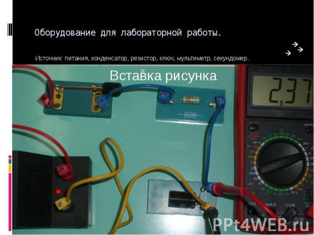 Оборудование для лабораторной работы. Источник питания, конденсатор, резистор, ключ, мультиметр, секундомер.