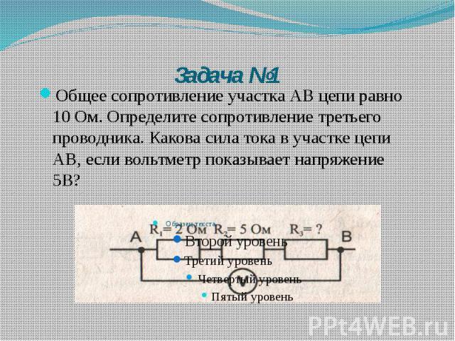 Задача №1 Общее сопротивление участка АВ цепи равно 10 Ом. Определите сопротивление третьего проводника. Какова сила тока в участке цепи АВ, если вольтметр показывает напряжение 5В?