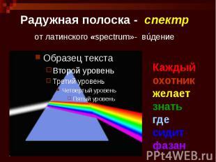 Радужная полоска - спектр от латинского «spectrum»- вúдение