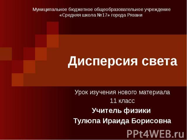 Дисперсия света Урок изучения нового материала 11 класс Учитель физики Тулюпа Ираида Борисовна