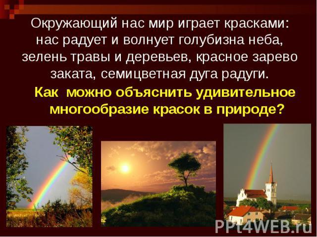 Окружающий нас мир играет красками: нас радует и волнует голубизна неба, зелень травы и деревьев, красное зарево заката, семицветная дуга радуги.