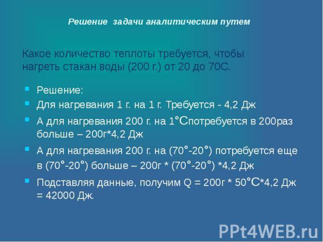 Решение задачи аналитическим путем Какое количество теплоты требуется, чтобы нагреть стакан воды (200 г.) от 20 до 70С.
