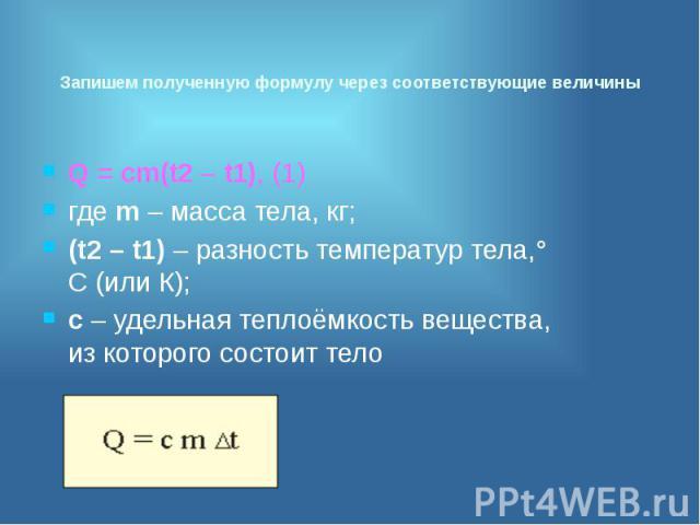 Запишем полученную формулу через соответствующие величины Q = сm(t2 – t1), (1) где m – масса тела, кг; (t2 – t1) – разность температур тела,° С (или К); с – удельная теплоёмкость вещества, из которого состоит тело