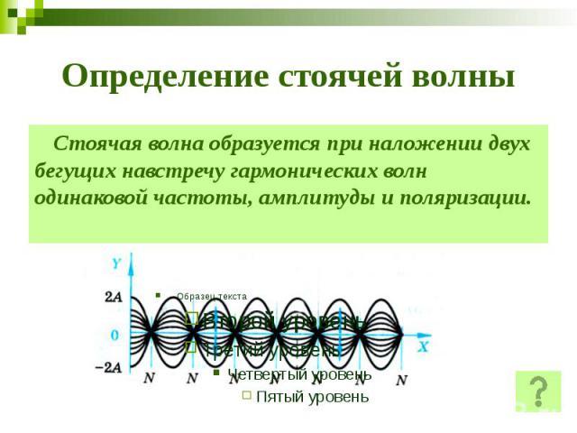 Определение стоячей волны Стоячая волна образуется при наложении двух бегущих навстречу гармонических волн одинаковой частоты, амплитуды и поляризации.