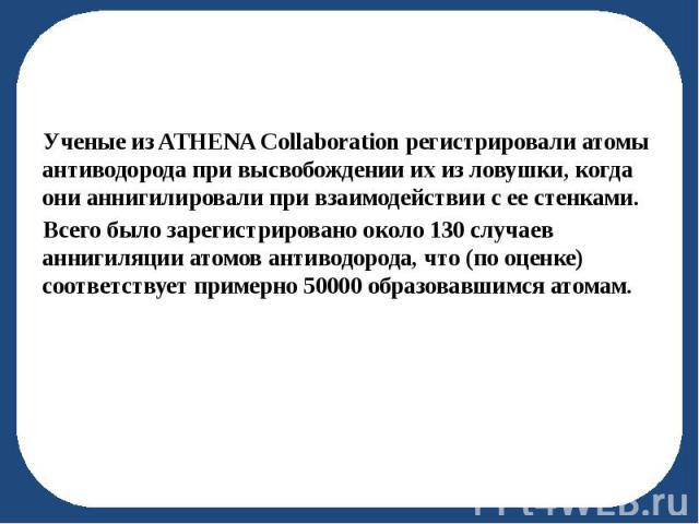 Ученые из ATHENA Collaboration регистрировали атомы антиводорода при высвобождении их из ловушки, когда они аннигилировали при взаимодействии с ее стенками. Ученые из ATHENA Collaboration регистрировали атомы антиводорода при высвобождении их из лов…
