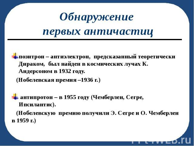 позитрон – антиэлектрон, предсказанный теоретически Дираком, был найден в космических лучах К. Андерсоном в 1932 году. (Нобелевская премия –1936 г.) антипротон – в 1955 году (Чемберлен, Сегре, Ипсилантис). (Нобелевскую премию получили Э. Сегре и О. …