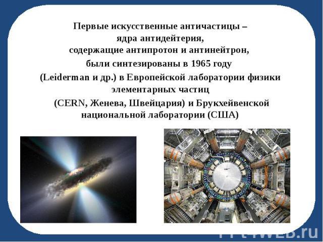 Первые искусственные античастицы – Первые искусственные античастицы – ядра антидейтерия, содержащие антипротон и антинейтрон, были синтезированы в 1965 году (Leiderman и др.) в Европейской лаборатории физики элементарных частиц (CERN, Женева, Швейца…