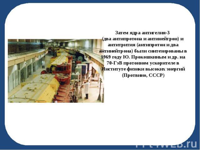 Затем ядра антигелия-3 Затем ядра антигелия-3 (два антипротона и антинейтрон) и антитрития (антипротон и два антинейтрона) были синтезированы в 1969 году Ю.Прокошкиным и др. на 70-ГэВ протонном ускорителе в Институте физики высоких энергий (Пр…