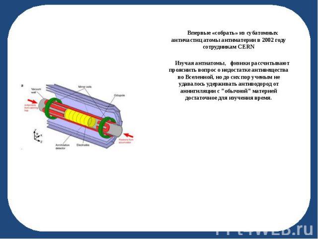 Впервые «собрать» из субатомных античастиц атомы антиматерии в 2002 году сотрудникам CERN Впервые «собрать» из субатомных античастиц атомы антиматерии в 2002 году сотрудникам CERN Изучая антиатомы, физики рассчитывают прояснить вопрос о недостатке а…