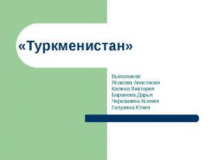 «Туркменистан» Выполнили: Ясакова Анастасия Калина Виктория Баранова Дарья Черка