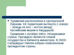 Туркмения расположена в Центральной Евразии. Её территория вытянута с северо - з