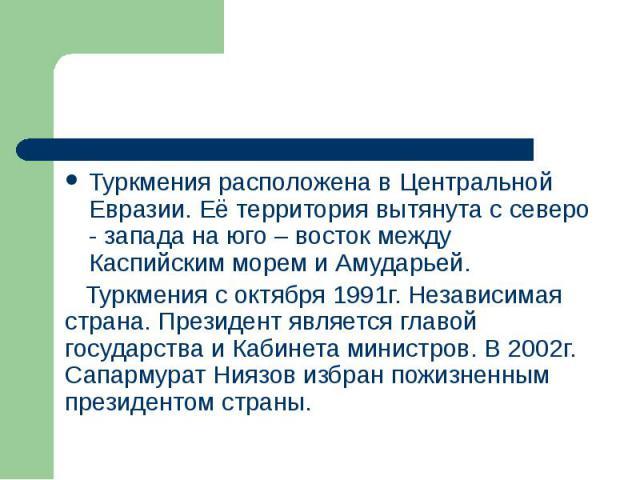 Туркмения расположена в Центральной Евразии. Её территория вытянута с северо - запада на юго – восток между Каспийским морем и Амударьей. Туркмения расположена в Центральной Евразии. Её территория вытянута с северо - запада на юго – восток между Кас…