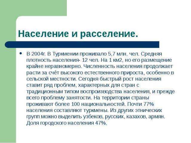 Население и расселение. В 2004г. В Туркмении проживало 5,7 млн. чел. Средняя плотность населения- 12 чел. На 1 км2, но его размещение крайне неравномерно. Численность населения продолжает расти за счёт высокого естественного прироста, особенно в сел…