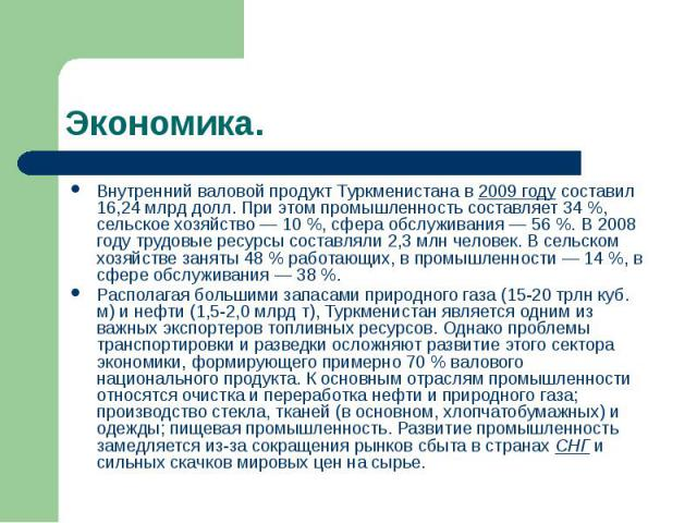 Экономика. Внутренний валовой продукт Туркменистана в 2009 году составил 16,24млрд долл. При этом промышленность составляет 34%, сельское хозяйство— 10%, сфера обслуживания— 56%. В 2008 году трудовые ресурсы соста…