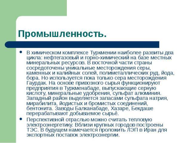 Промышленность. В химическом комплексе Туркмении наиболее развиты два цикла: нефтегазовый и горно-химический на базе местных минеральных ресурсов. В восточной части страны сосредоточены уникальные месторождения серы, каменных и калийных солей, полим…