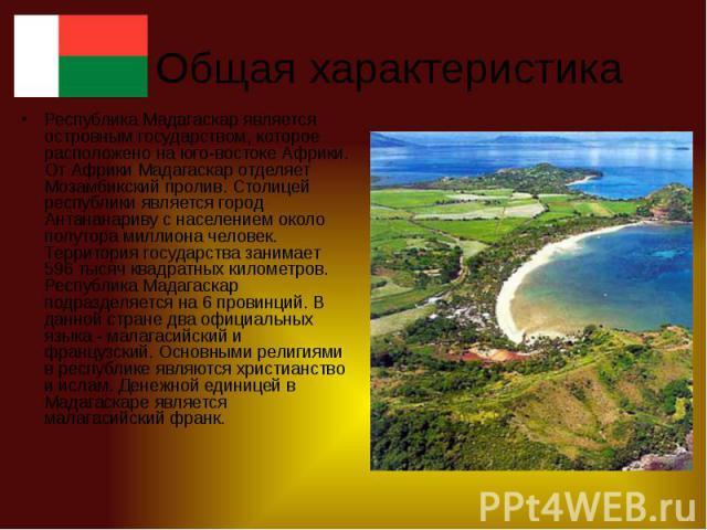Общая характеристика Республика Мадагаскар является островным государством, которое расположено на юго-востоке Африки. От Африки Мадагаскар отделяет Мозамбикский пролив. Столицей республики является город Антананариву с населением около полутора мил…