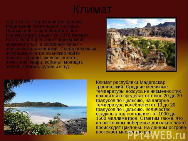 Климат Одна треть территории республики Мадагаскар захватывает нагорье. Наивысшей точкой является пик Марумукутру и равен он 2876 метрам. Восточный берег занят приморской низменностью, а западный берег – невысокими равнинами. Среди полезных ископаем…