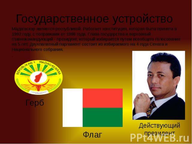 Государственное устройство Мадагаскар является республикой. Работает конституция, которая была принята в 1992 году, с поправками от 1998 года. Глава государства и верховный главнокомандующий - президент, который избирается путем всеобщего голосовани…