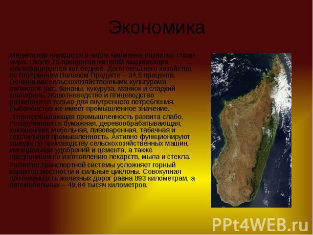Экономика Мадагаскар находится в числе наименее развитых стран мира. Около 75 процентов жителей Мадагаскара квалифицируется как бедное. Доля сельского хозяйства во Внутреннем Валовом Продукте – 34,5 процента. Основными сельскохозяйственными культура…