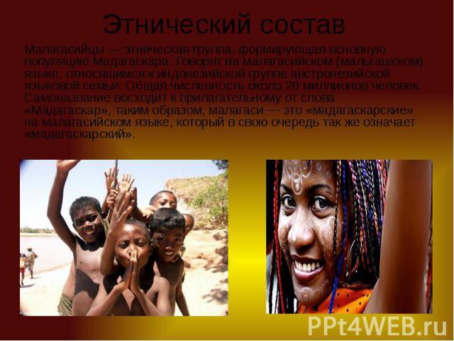 Этнический состав Малагасийцы— этническая группа, формирующая основную популяцию Мадагаскара. Говорят на малагасийском (мальгашском) языке, относящимся к индонезийской группе австронезийской языковой семьи. Общая численность около 20 миллионов…