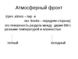 Атмосферный фронт (греч. atmos – пар и лат. frontis – передняя сторона) это пове