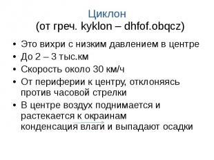 Циклон (от греч. kyklon – dhfof.obqcz) Это вихри с низким давлением в центре До