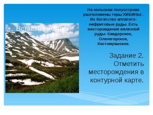 На кольском полуострове расположены горы ХИБИНЫ . Их богатство аппатито- нефрито