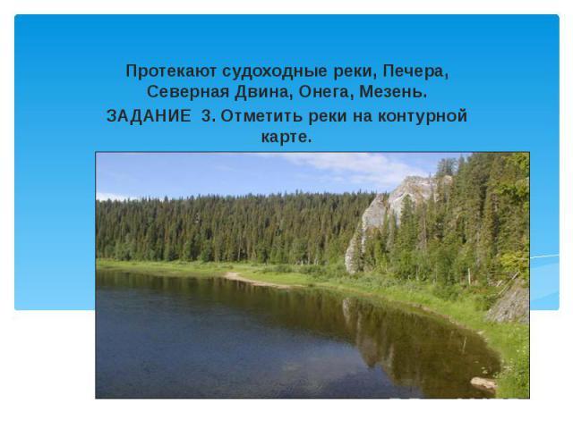 Протекают судоходные реки, Печера, Северная Двина, Онега, Мезень. ЗАДАНИЕ 3. Отметить реки на контурной карте.