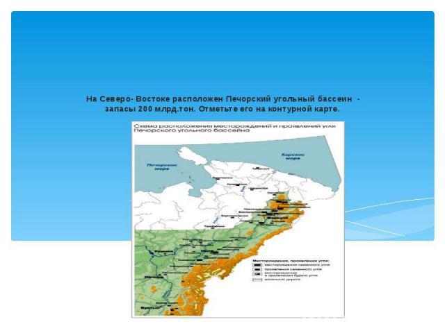 На Северо- Востоке расположен Печорский угольный бассеин - запасы 200 млрд.тон. Отметьте его на контурной карте.