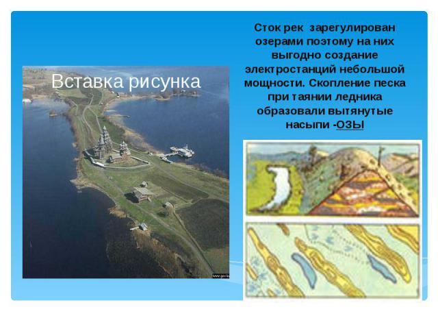 Сток рек зарегулирован озерами поэтому на них выгодно создание электростанций небольшой мощности. Скопление песка при таянии ледника образовали вытянутые насыпи -ОЗЫ