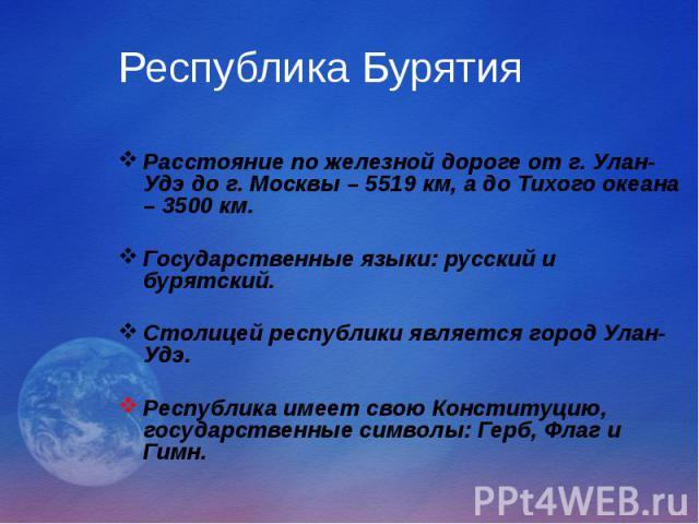 Республика Бурятия Расстояние по железной дороге от г. Улан-Удэ до г. Москвы – 5519 км, а до Тихого океана – 3500 км. Государственные языки: русский и бурятский. Столицей республики является город Улан-Удэ. Республика имеет свою Конституцию, государ…