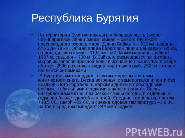 Республика Бурятия На территории Бурятии находится большая часть (около 60%)береговой линии озера Байкал – самого глубокого пресноводного озера в мире. Длина Байкала – 636 км, ширина – от 25 до 79 км. Общая длина береговой линии Байкала 2100 км, а п…