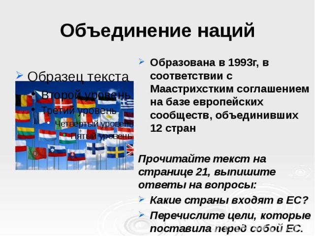 Объединение наций Образована в 1993г, в соответствии с Маастрихстким соглашением на базе европейских сообществ, объединивших 12 стран Прочитайте текст на странице 21, выпишите ответы на вопросы: Какие страны входят в ЕС? Перечислите цели, которые по…