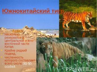 Южнокитайский тигр Ареал: несколько резерватов в центральной и юго-восточной час
