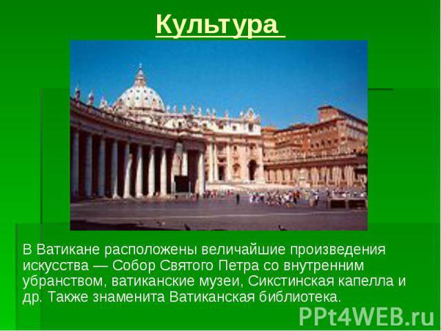 Культура В Ватикане расположены величайшие произведения искусства — Собор Святого Петра со внутренним убранством, ватиканские музеи, Сикстинская капелла и др. Также знаменита Ватиканская библиотека.